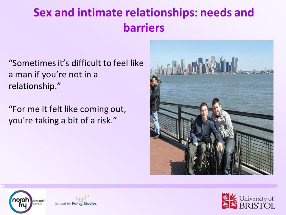 Sex and intimate relationships: needs and barriers Sometimes it's difficult to feel like a man if you're not in a relationship. For me it felt like coming out, you re taking a bit of a risk.