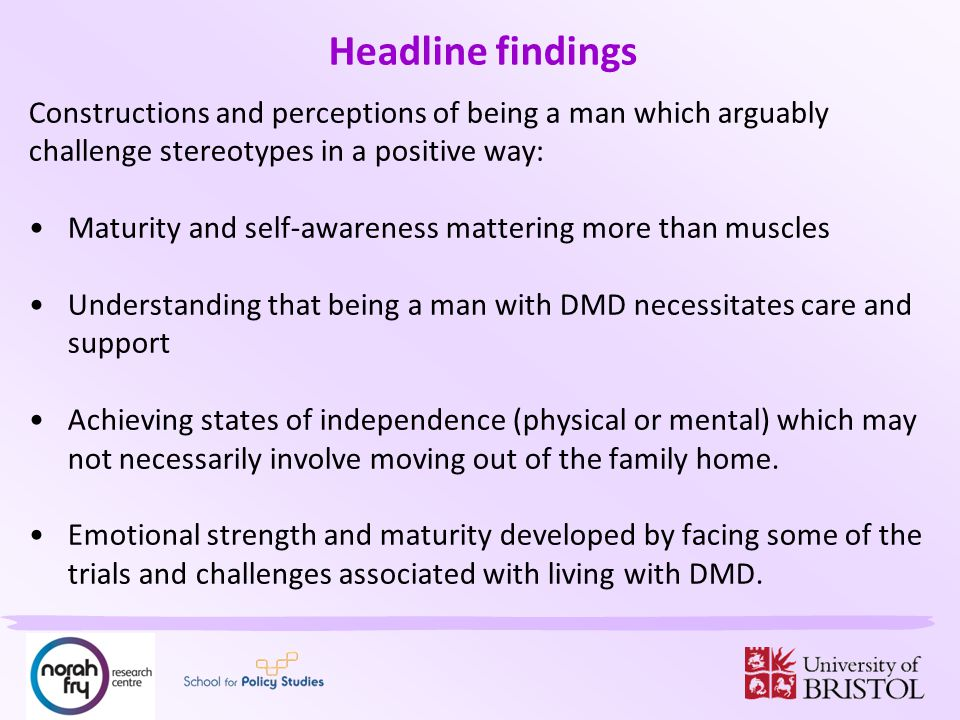Headline findings Constructions and perceptions of being a man which arguably challenge stereotypes in a positive way: Maturity and self-awareness mattering more than muscles Understanding that being a man with DMD necessitates care and support Achieving states of independence (physical or mental) which may not necessarily involve moving out of the family home.