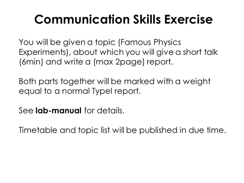 Communication Skills Exercise You will be given a topic (Famous Physics Experiments), about which you will give a short talk (6min) and write a (max 2page) report.