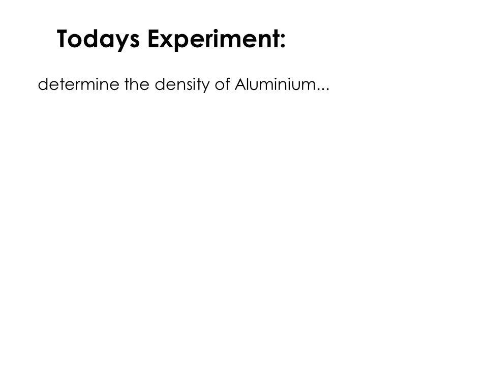 Todays Experiment: determine the density of Aluminium...