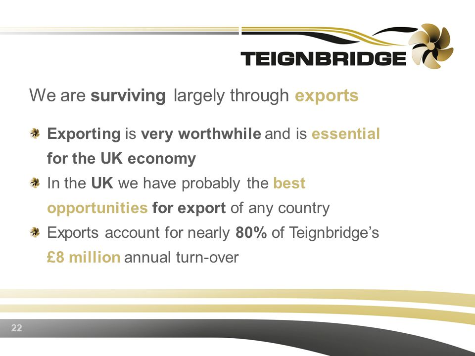 Exporting is very worthwhile and is essential for the UK economy In the UK we have probably the best opportunities for export of any country Exports account for nearly 80% of Teignbridge's £8 million annual turn-over 22 We are surviving largely through exports