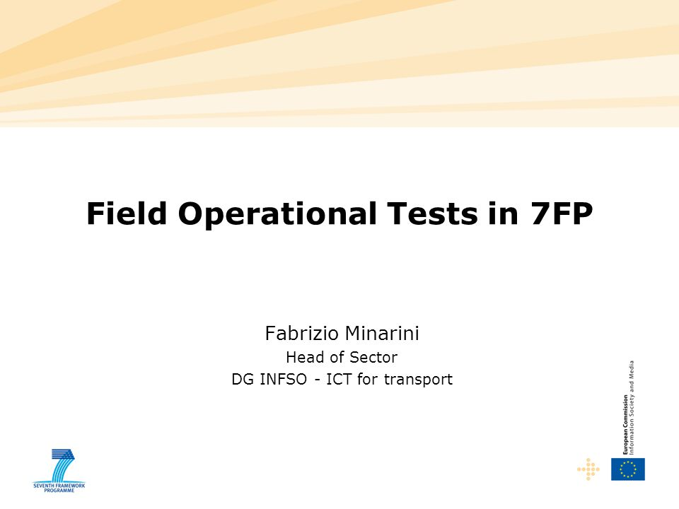 Field Operational Tests in 7FP Fabrizio Minarini Head of Sector DG INFSO - ICT for transport