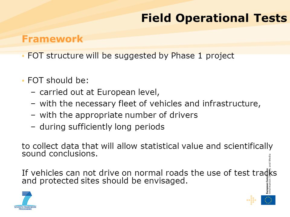 Field Operational Tests Framework FOT structure will be suggested by Phase 1 project FOT should be: –carried out at European level, –with the necessary fleet of vehicles and infrastructure, –with the appropriate number of drivers –during sufficiently long periods to collect data that will allow statistical value and scientifically sound conclusions.
