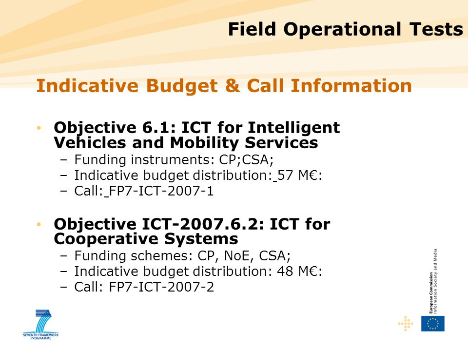 Field Operational Tests Indicative Budget & Call Information Objective 6.1: ICT for Intelligent Vehicles and Mobility Services –Funding instruments: CP;CSA; –Indicative budget distribution: 57 M€: –Call: FP7-ICT Objective ICT : ICT for Cooperative Systems –Funding schemes: CP, NoE, CSA; –Indicative budget distribution: 48 M€: –Call: FP7-ICT