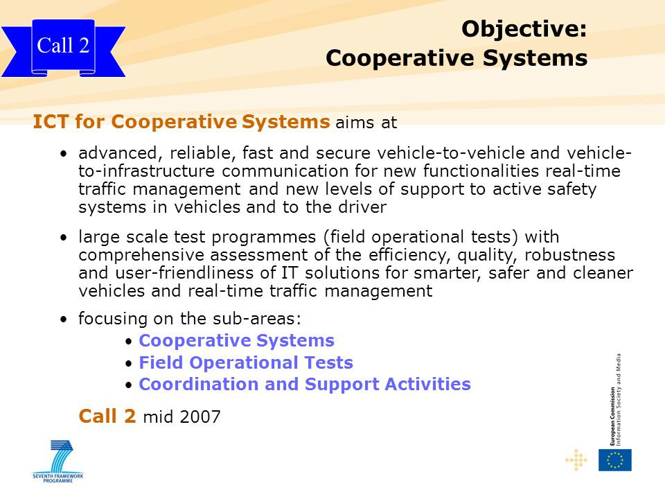 Objective: Cooperative Systems ICT for Cooperative Systems aims at advanced, reliable, fast and secure vehicle-to-vehicle and vehicle- to-infrastructure communication for new functionalities real-time traffic management and new levels of support to active safety systems in vehicles and to the driver large scale test programmes (field operational tests) with comprehensive assessment of the efficiency, quality, robustness and user-friendliness of IT solutions for smarter, safer and cleaner vehicles and real-time traffic management focusing on the sub-areas: Cooperative Systems Field Operational Tests Coordination and Support Activities Call 2 mid 2007 Call 2