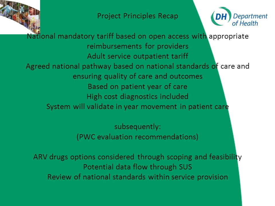 Project Principles Recap National mandatory tariff based on open access with appropriate reimbursements for providers Adult service outpatient tariff Agreed national pathway based on national standards of care and ensuring quality of care and outcomes Based on patient year of care High cost diagnostics included System will validate in year movement in patient care subsequently: (PWC evaluation recommendations) ARV drugs options considered through scoping and feasibility Potential data flow through SUS Review of national standards within service provision