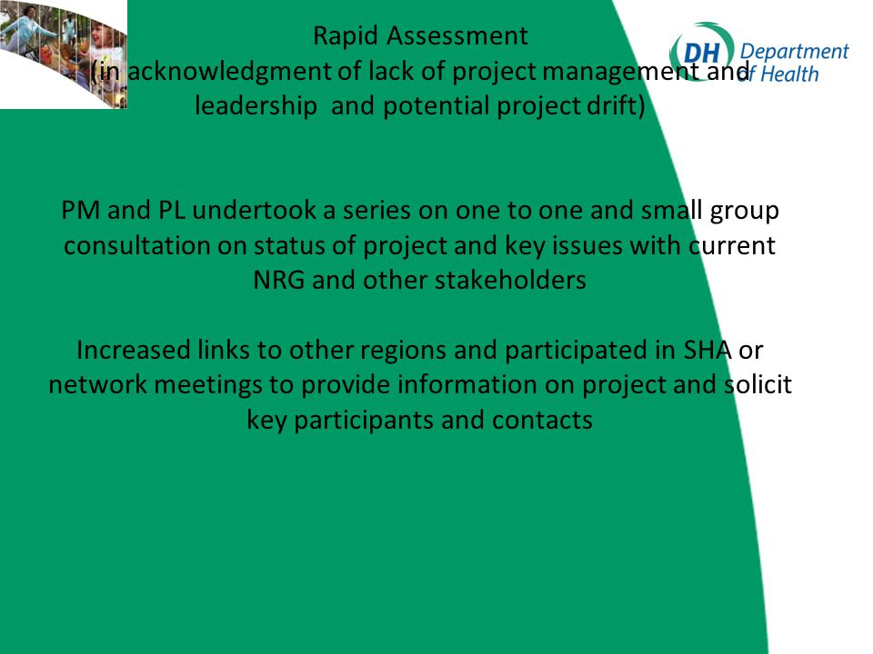 Rapid assessment feedback: Still strong support for project and strong commitment by current participants Willingness to increase and involve new stakeholders with people keen to be involved Clear need for strengthened project plan, key outcomes and better communication both within current stakeholders and externally Stability with project team and DH commitment Restate project aims and key outputs Focus on developing currency and robust consultation