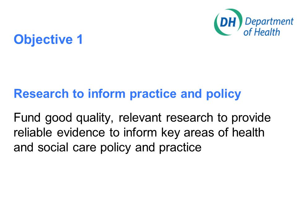 Objective 1 Research to inform practice and policy Fund good quality, relevant research to provide reliable evidence to inform key areas of health and