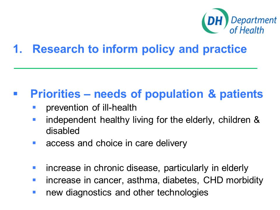 1. Research to inform policy and practice  Priorities – needs of population & patients  prevention of ill-health  independent healthy living for th