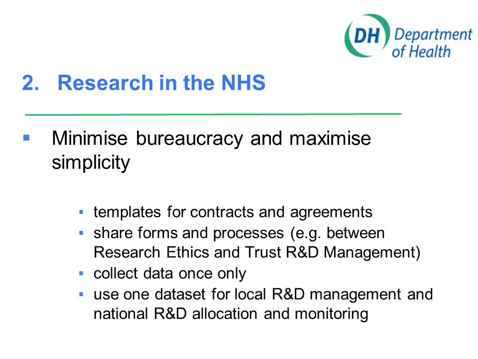 2. Research in the NHS  Minimise bureaucracy and maximise simplicity  templates for contracts and agreements  share forms and processes (e.g. betwe