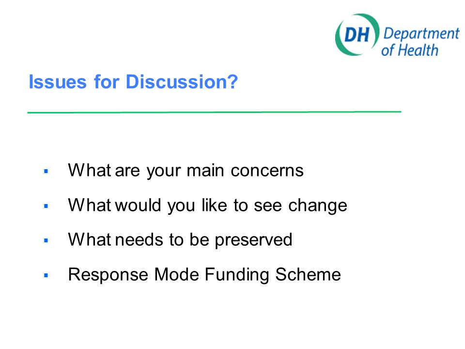 Issues for Discussion?  What are your main concerns  What would you like to see change  What needs to be preserved  Response Mode Funding Scheme