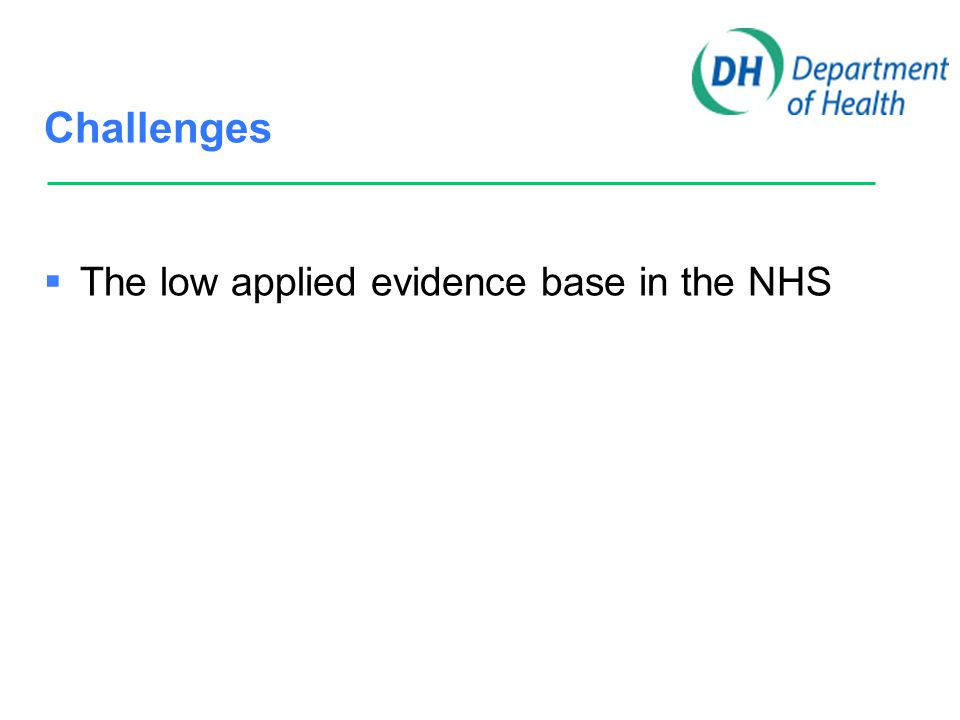 Challenges  The low applied evidence base in the NHS