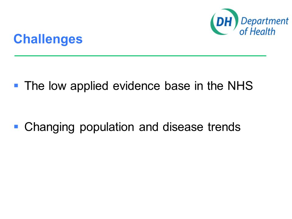 Challenges  The low applied evidence base in the NHS  Changing population and disease trends