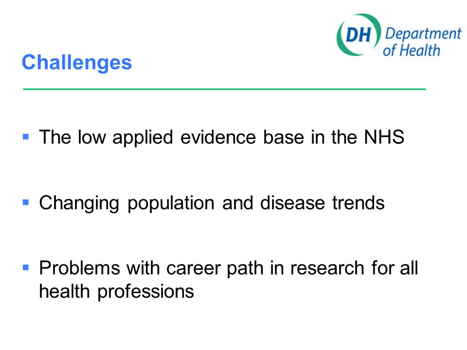 Challenges  The low applied evidence base in the NHS  Changing population and disease trends  Problems with career path in research for all health