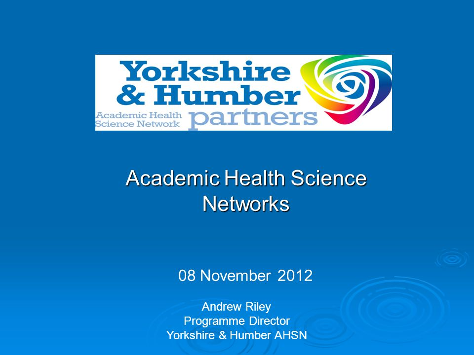 Academic Health Science Networks 08 November 2012 Andrew Riley Programme Director Yorkshire & Humber AHSN