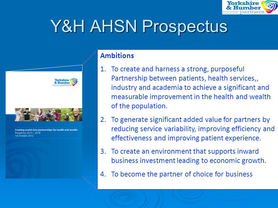 AHSN Key Dates Y&H AHSN Business Plan & Prospectus developed Y&H AHSN Business Plan & Prospectus developed DH Assessmen t DH Assessmen t Submitte d to DH Approval to proceed Develop detailed five- year BP with Partners DH Interview & approval to proceed 24/1/13 AHSN established If yes Re-work and re-submit If No 3 Aug- 28 Sep28 SepOct NovDecJan From 1 Apr 13 DH Feedback 7/11/12 DH Feedback 7/11/12