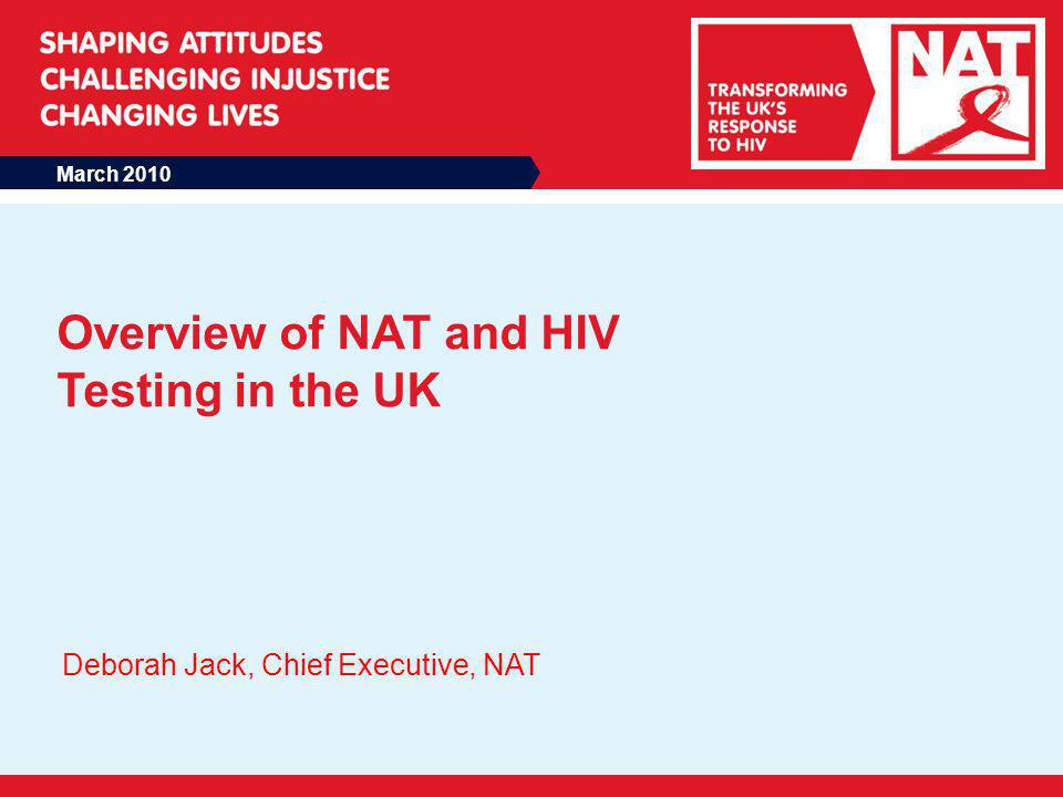 March 2010 Overview of NAT and HIV Testing in the UK Deborah Jack, Chief Executive, NAT