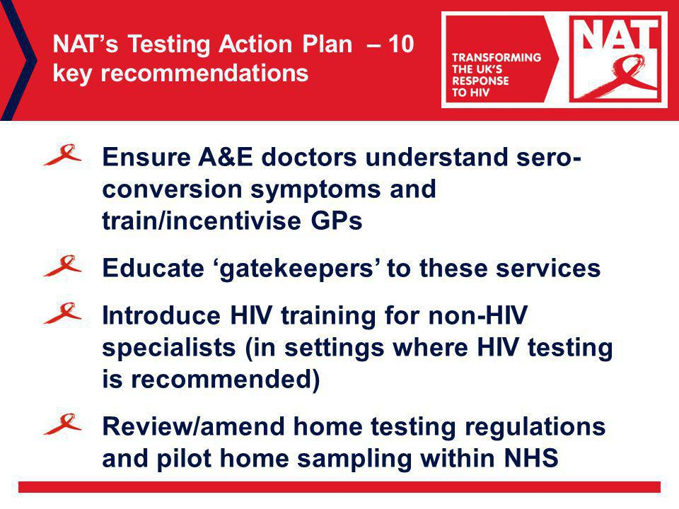 NAT's Testing Action Plan – 10 key recommendations Ensure A&E doctors understand sero- conversion symptoms and train/incentivise GPs Educate 'gatekeepers' to these services Introduce HIV training for non-HIV specialists (in settings where HIV testing is recommended) Review/amend home testing regulations and pilot home sampling within NHS