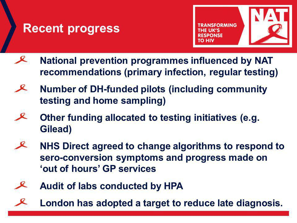Recent progress National prevention programmes influenced by NAT recommendations (primary infection, regular testing) Number of DH-funded pilots (including community testing and home sampling) Other funding allocated to testing initiatives (e.g.