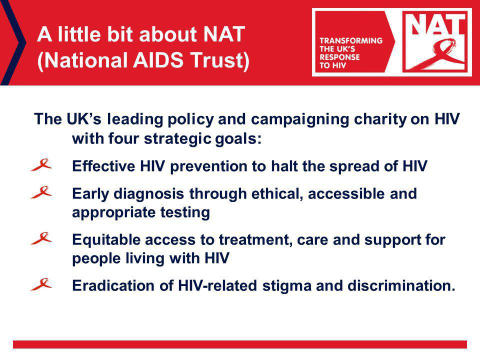 A little bit about NAT (National AIDS Trust) The UK's leading policy and campaigning charity on HIV with four strategic goals: Effective HIV prevention to halt the spread of HIV Early diagnosis through ethical, accessible and appropriate testing Equitable access to treatment, care and support for people living with HIV Eradication of HIV-related stigma and discrimination.