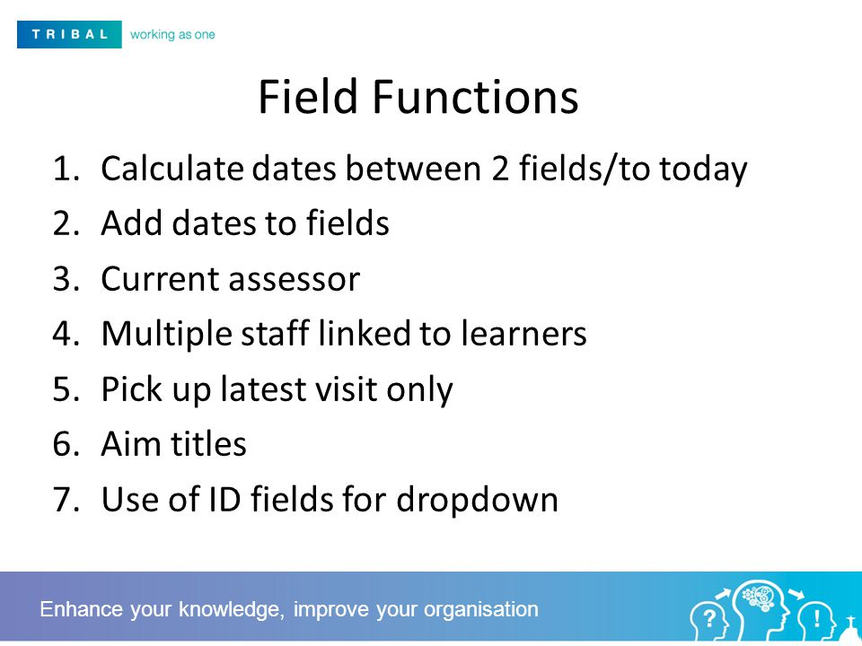 Field Functions 1.Calculate dates between 2 fields/to today 2.Add dates to fields 3.Current assessor 4.Multiple staff linked to learners 5.Pick up latest visit only 6.Aim titles 7.Use of ID fields for dropdown Enhance your knowledge, improve your organisation