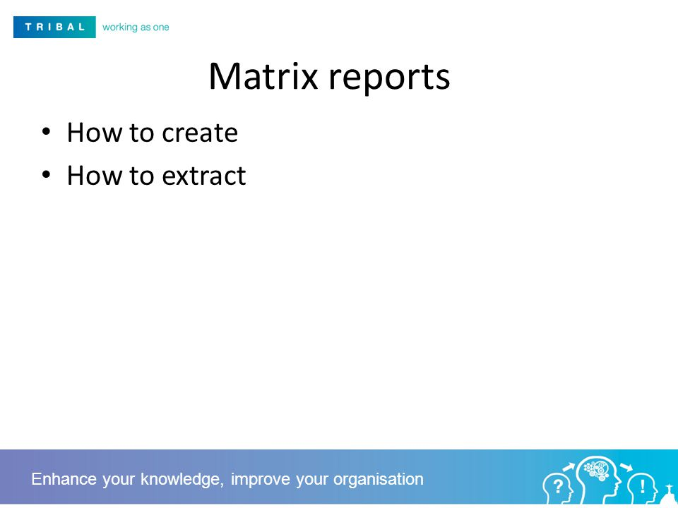 Matrix reports How to create How to extract Enhance your knowledge, improve your organisation