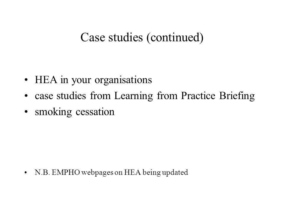 Case studies (continued) HEA in your organisations case studies from Learning from Practice Briefing smoking cessation N.B.