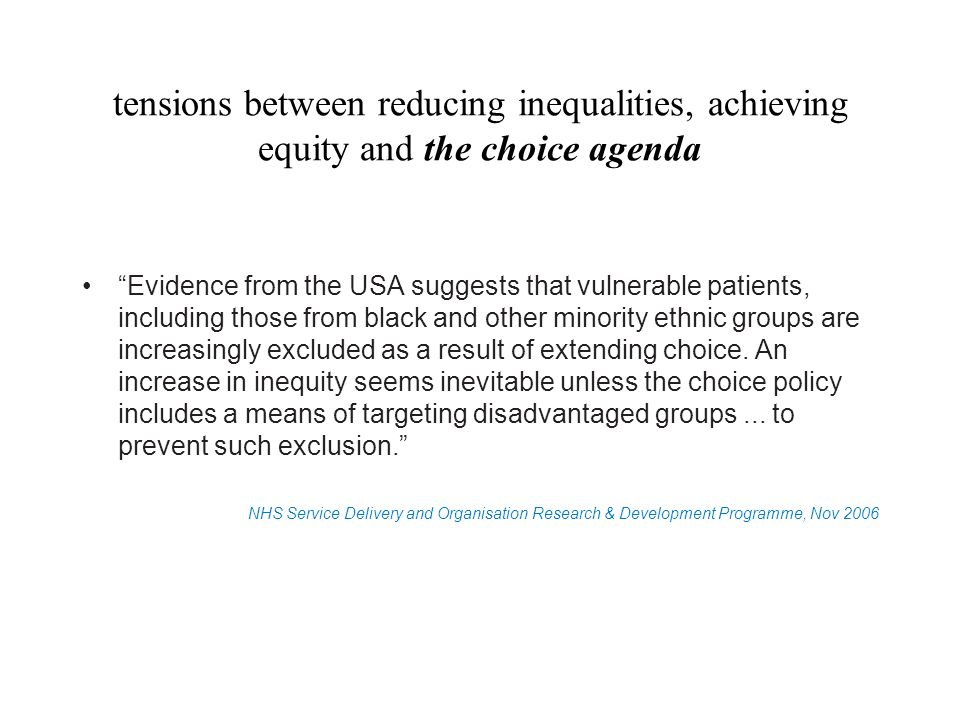 tensions between reducing inequalities, achieving equity and the choice agenda Evidence from the USA suggests that vulnerable patients, including those from black and other minority ethnic groups are increasingly excluded as a result of extending choice.