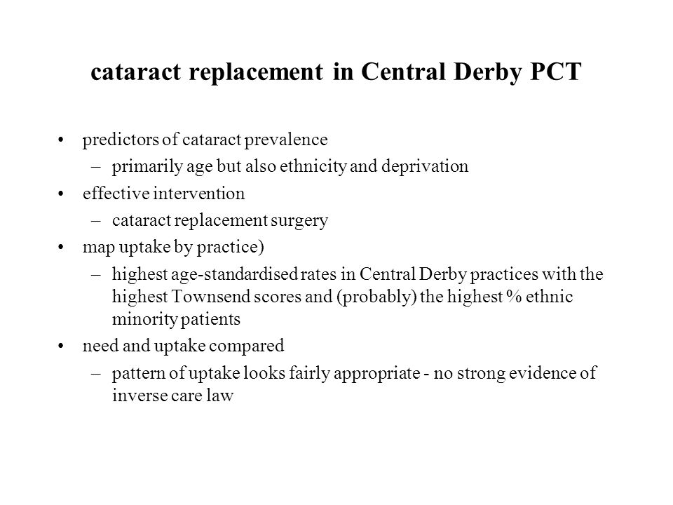 cataract replacement in Central Derby PCT predictors of cataract prevalence –primarily age but also ethnicity and deprivation effective intervention –cataract replacement surgery map uptake by practice) –highest age-standardised rates in Central Derby practices with the highest Townsend scores and (probably) the highest % ethnic minority patients need and uptake compared –pattern of uptake looks fairly appropriate - no strong evidence of inverse care law