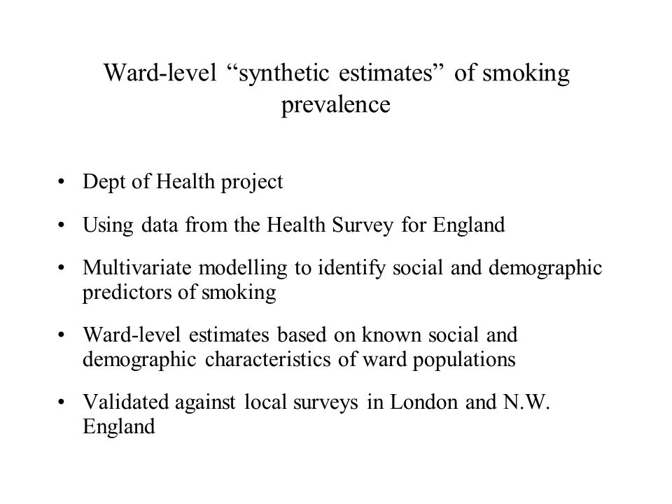 Ward-level synthetic estimates of smoking prevalence Dept of Health project Using data from the Health Survey for England Multivariate modelling to identify social and demographic predictors of smoking Ward-level estimates based on known social and demographic characteristics of ward populations Validated against local surveys in London and N.W.