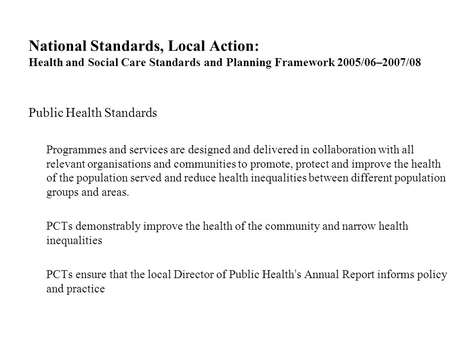 National Standards, Local Action: Health and Social Care Standards and Planning Framework 2005/06–2007/08 Public Health Standards Programmes and services are designed and delivered in collaboration with all relevant organisations and communities to promote, protect and improve the health of the population served and reduce health inequalities between different population groups and areas.