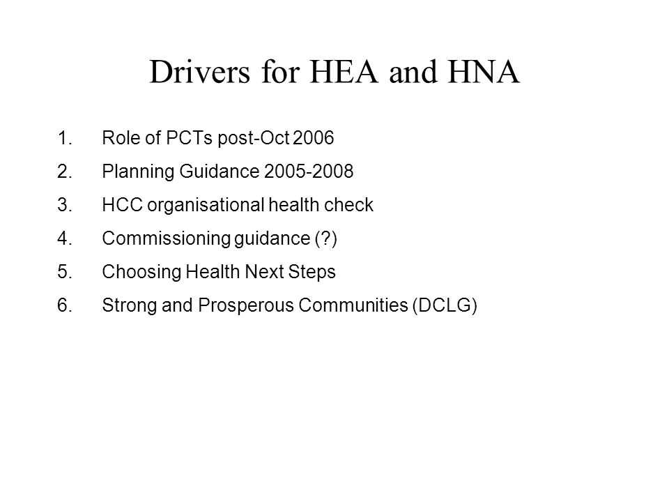 Drivers for HEA and HNA 1.Role of PCTs post-Oct 2006 2.Planning Guidance 2005-2008 3.HCC organisational health check 4.Commissioning guidance ( ) 5.Choosing Health Next Steps 6.Strong and Prosperous Communities (DCLG)
