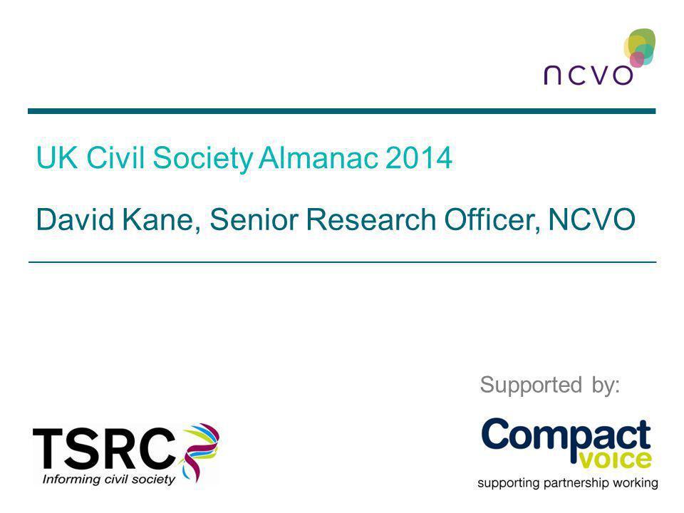 UK Civil Society Almanac 2014 David Kane, Senior Research Officer, NCVO Supported by: