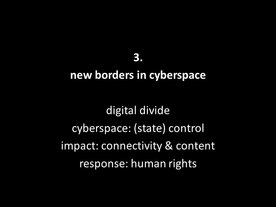 3. new borders in cyberspace digital divide cyberspace: (state) control impact: connectivity & content response: human rights