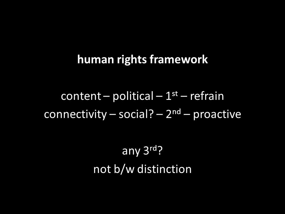 human rights framework content – political – 1 st – refrain connectivity – social? – 2 nd – proactive any 3 rd ? not b/w distinction
