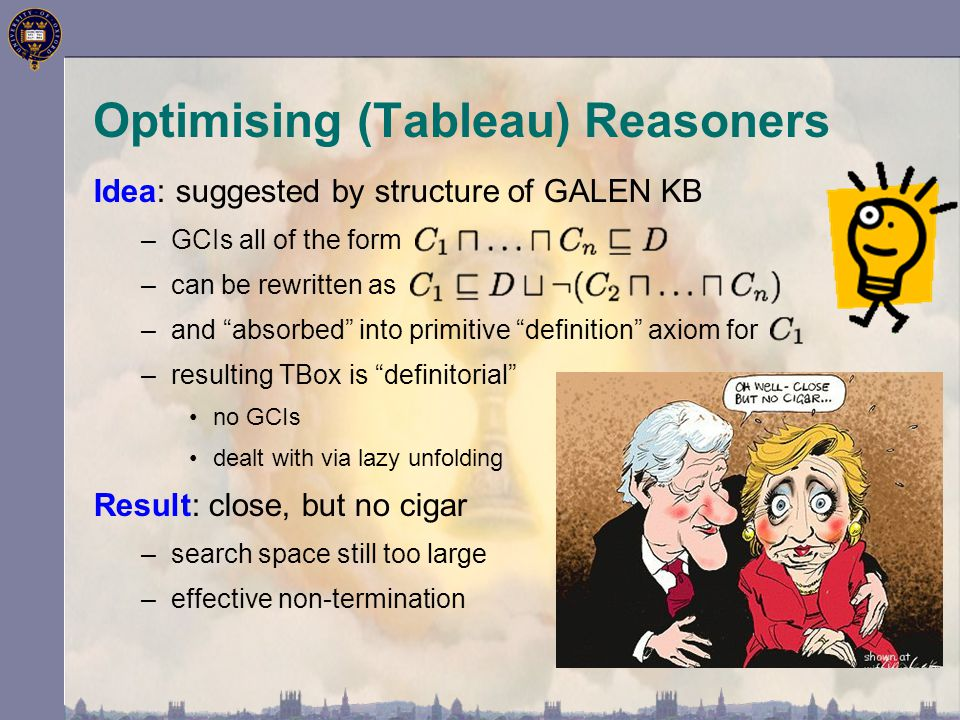 """Optimising (Tableau) Reasoners Idea: suggested by structure of GALEN KB –GCIs all of the form –can be rewritten as –and """"absorbed"""" into primitive """"def"""