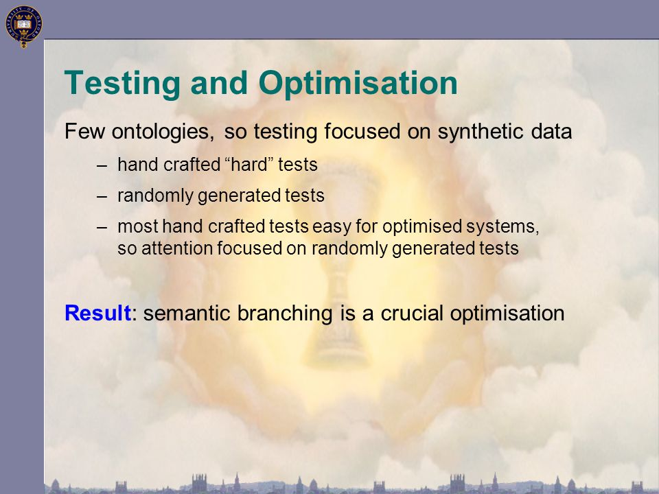 Testing and Optimisation Few ontologies, so testing focused on synthetic data –hand crafted hard tests –randomly generated tests –most hand crafted tests easy for optimised systems, so attention focused on randomly generated tests Result: semantic branching is a crucial optimisation
