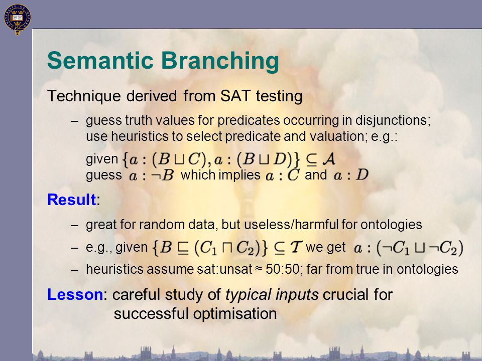 Semantic Branching Technique derived from SAT testing –guess truth values for predicates occurring in disjunctions; use heuristics to select predicate and valuation; e.g.: given guess which implies and Result: –great for random data, but useless/harmful for ontologies –e.g., given we get –heuristics assume sat:unsat ≈ 50:50; far from true in ontologies Lesson: careful study of typical inputs crucial for successful optimisation