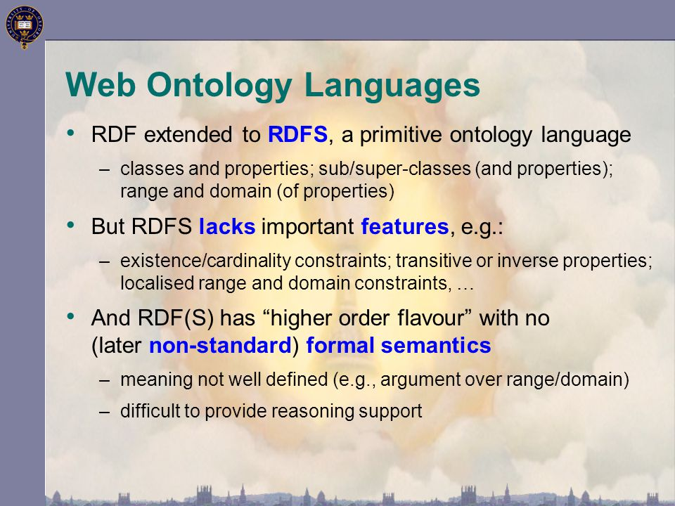Web Ontology Languages RDF extended to RDFS, a primitive ontology language –classes and properties; sub/super-classes (and properties); range and domain (of properties) But RDFS lacks important features, e.g.: –existence/cardinality constraints; transitive or inverse properties; localised range and domain constraints, … And RDF(S) has higher order flavour with no (later non-standard) formal semantics –meaning not well defined (e.g., argument over range/domain) –difficult to provide reasoning support