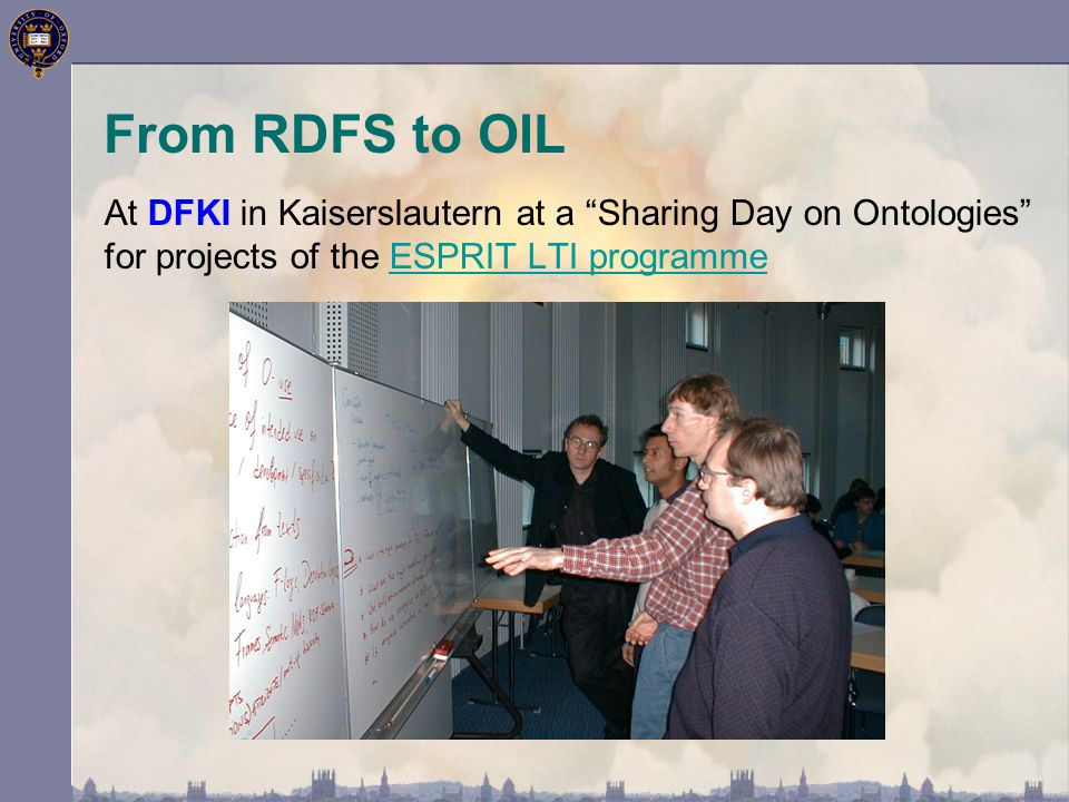 """At DFKI in Kaiserslautern at a """"Sharing Day on Ontologies"""" for projects of the ESPRIT LTI programmeESPRIT LTI programme From RDFS to OIL"""