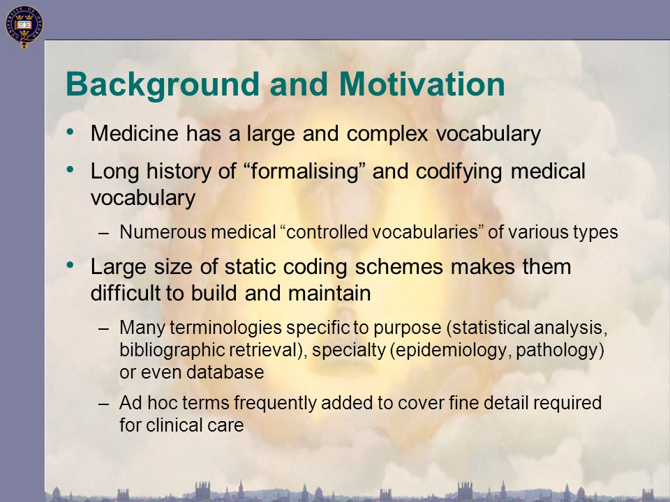 Background and Motivation Medicine has a large and complex vocabulary Long history of formalising and codifying medical vocabulary –Numerous medical controlled vocabularies of various types Large size of static coding schemes makes them difficult to build and maintain –Many terminologies specific to purpose (statistical analysis, bibliographic retrieval), specialty (epidemiology, pathology) or even database –Ad hoc terms frequently added to cover fine detail required for clinical care