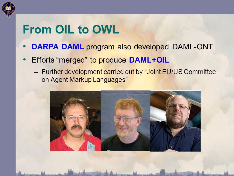From OIL to OWL DARPA DAML program also developed DAML-ONT Efforts merged to produce DAML+OIL –Further development carried out by Joint EU/US Committee on Agent Markup Languages