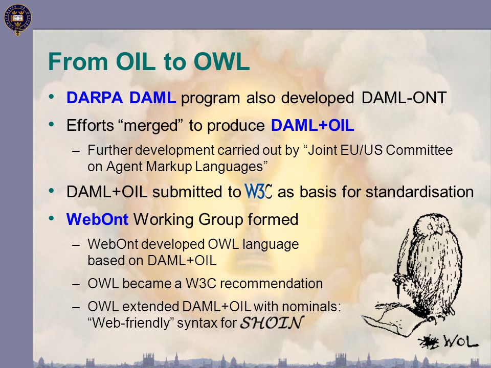 """From OIL to OWL DARPA DAML program also developed DAML-ONT Efforts """"merged"""" to produce DAML+OIL –Further development carried out by """"Joint EU/US Commi"""