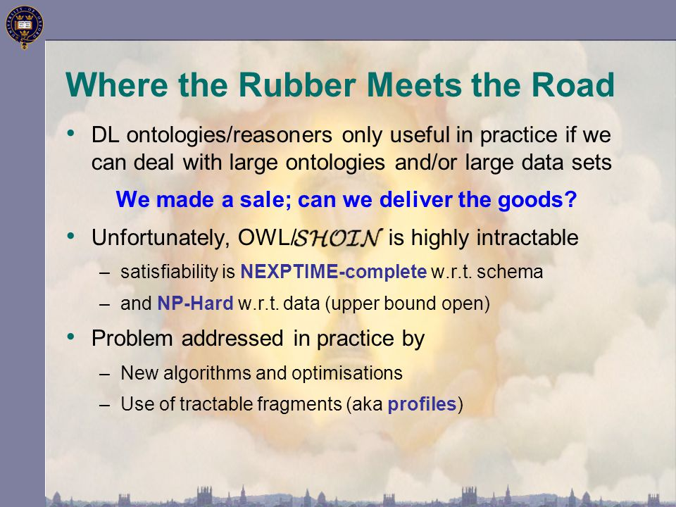 Where the Rubber Meets the Road DL ontologies/reasoners only useful in practice if we can deal with large ontologies and/or large data sets We made a sale; can we deliver the goods.