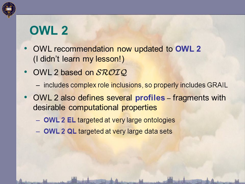 OWL 2 OWL recommendation now updated to OWL 2 (I didn't learn my lesson!) OWL 2 based on –includes complex role inclusions, so properly includes GRAIL OWL 2 also defines several profiles – fragments with desirable computational properties –OWL 2 EL targeted at very large ontologies –OWL 2 QL targeted at very large data sets