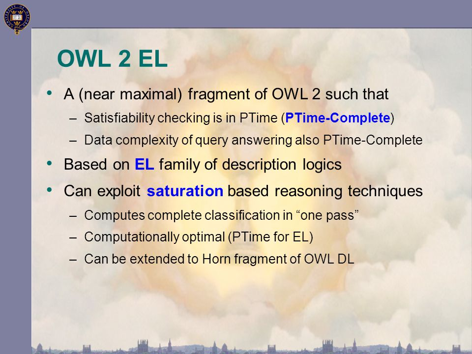 OWL 2 EL A (near maximal) fragment of OWL 2 such that –Satisfiability checking is in PTime (PTime-Complete) –Data complexity of query answering also P
