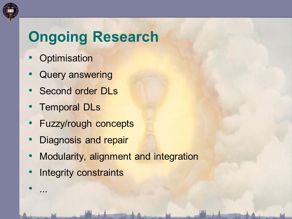 Ongoing Research Optimisation Query answering Second order DLs Temporal DLs Fuzzy/rough concepts Diagnosis and repair Modularity, alignment and integr
