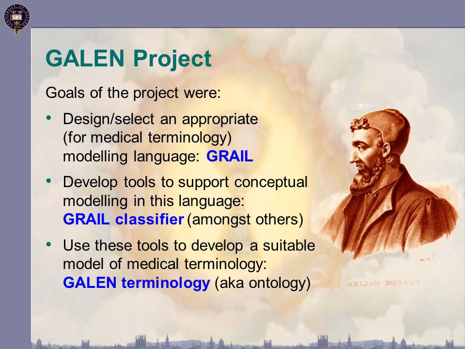 GALEN Project Goals of the project were: Design/select an appropriate (for medical terminology) modelling language: GRAIL Develop tools to support conceptual modelling in this language: GRAIL classifier (amongst others) Use these tools to develop a suitable model of medical terminology: GALEN terminology (aka ontology)
