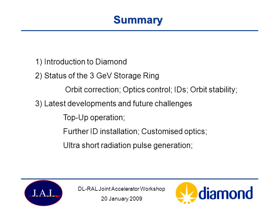 Summary 1) Introduction to Diamond 2) Status of the 3 GeV Storage Ring Orbit correction; Optics control; IDs; Orbit stability; 3) Latest developments and future challenges Top-Up operation; Further ID installation; Customised optics; Ultra short radiation pulse generation; DL-RAL Joint Accelerator Workshop 20 January 2009