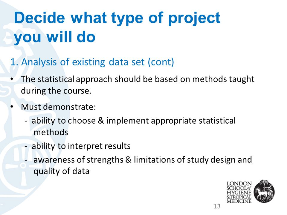 1. Analysis of existing data set (cont) The statistical approach should be based on methods taught during the course. Must demonstrate: - ability to c